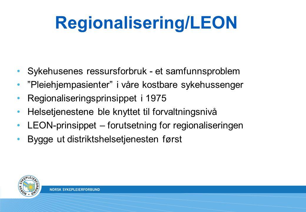 Regionalisering/LEON Sykehusenes ressursforbruk - et samfunnsproblem Pleiehjempasienter i våre kostbare sykehussenger Regionaliseringsprinsippet i 1975 Helsetjenestene ble knyttet til forvaltningsnivå LEON-prinsippet – forutsetning for regionaliseringen Bygge ut distriktshelsetjenesten først