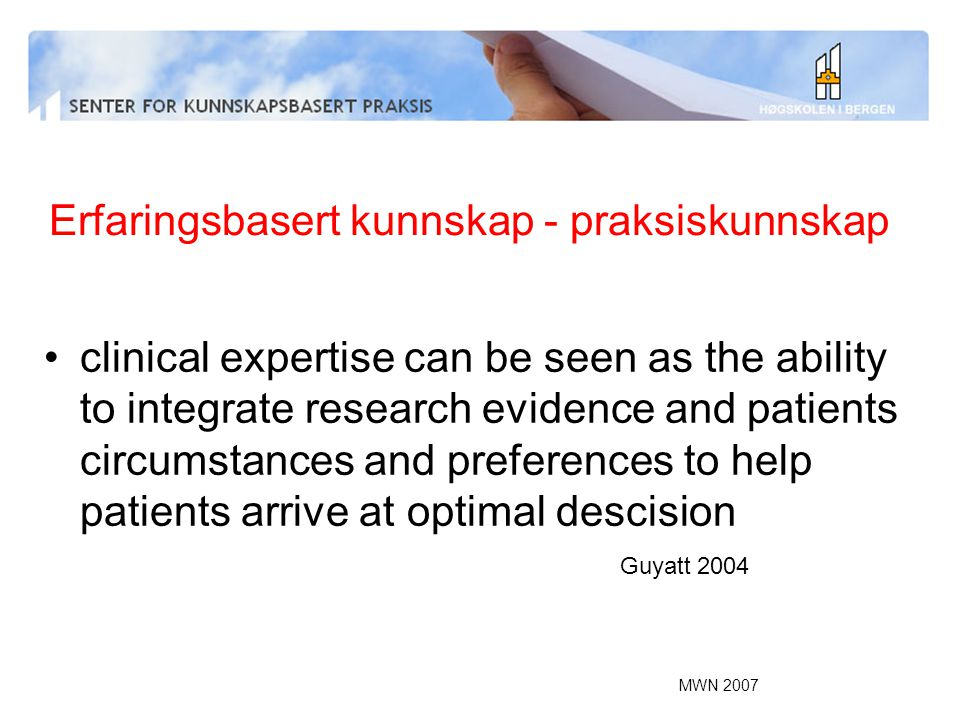 MWN 2007 Erfaringsbasert kunnskap - praksiskunnskap clinical expertise can be seen as the ability to integrate research evidence and patients circumstances and preferences to help patients arrive at optimal descision Guyatt 2004