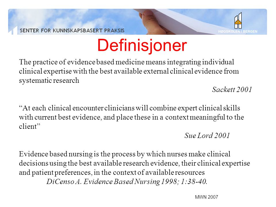 Definisjoner The practice of evidence based medicine means integrating individual clinical expertise with the best available external clinical evidence from systematic research Sackett 2001 At each clinical encounter clinicians will combine expert clinical skills with current best evidence, and place these in a context meaningful to the client Sue Lord 2001 Evidence based nursing is the process by which nurses make clinical decisions using the best available research evidence, their clinical expertise and patient preferences, in the context of available resources DiCenso A.