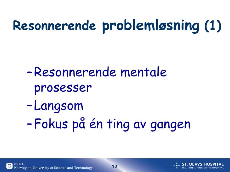 10 Resonnerende problemløsning (1) –Resonnerende mentale prosesser –Langsom –Fokus på én ting av gangen