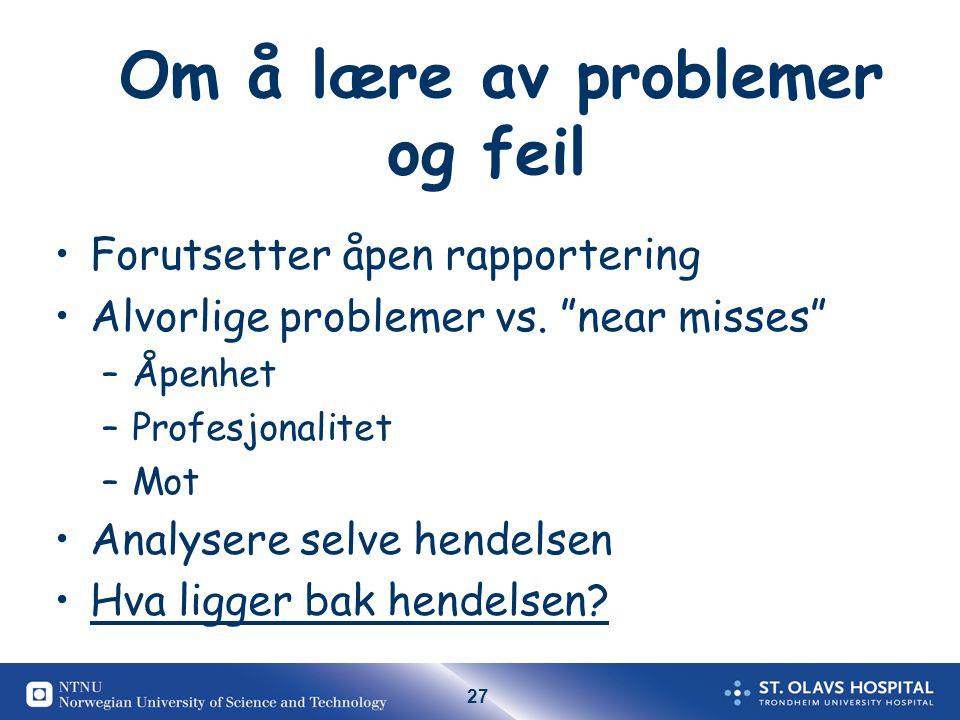 27 Om å lære av problemer og feil Forutsetter åpen rapportering Alvorlige problemer vs.