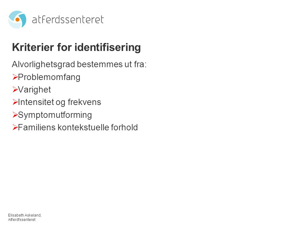 Elisabeth Askeland, Atferdfssenteret Kriterier for identifisering Alvorlighetsgrad bestemmes ut fra:  Problemomfang  Varighet  Intensitet og frekvens  Symptomutforming  Familiens kontekstuelle forhold