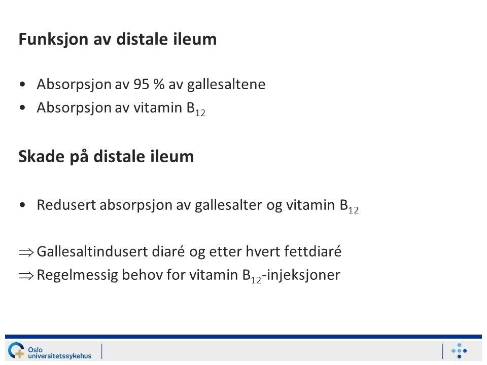 Funksjon av distale ileum Absorpsjon av 95 % av gallesaltene Absorpsjon av vitamin B 12 Skade på distale ileum Redusert absorpsjon av gallesalter og vitamin B 12  Gallesaltindusert diaré og etter hvert fettdiaré  Regelmessig behov for vitamin B 12 -injeksjoner