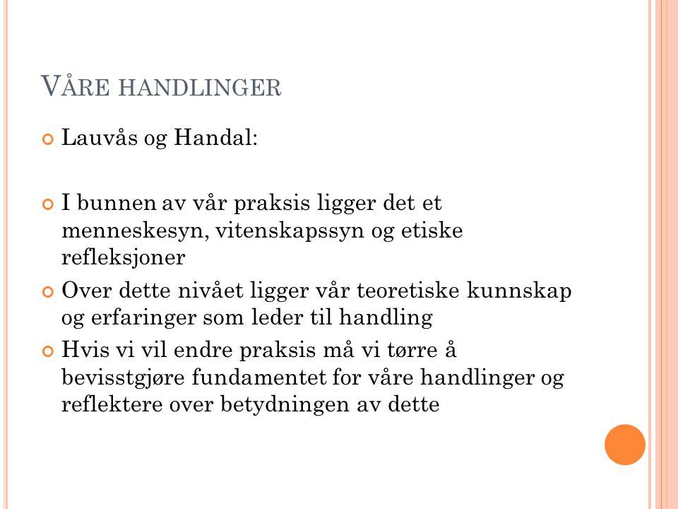 V ÅRE HANDLINGER Lauvås og Handal: I bunnen av vår praksis ligger det et menneskesyn, vitenskapssyn og etiske refleksjoner Over dette nivået ligger vå