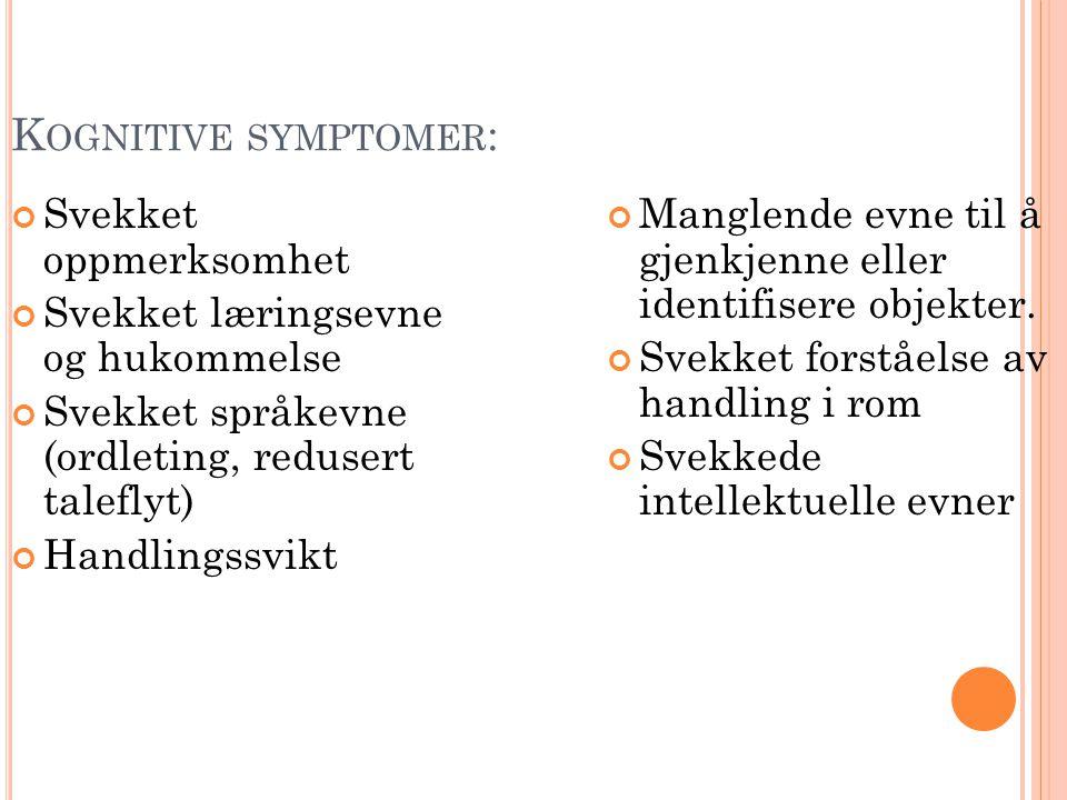 K OGNITIVE SYMPTOMER : Svekket oppmerksomhet Svekket læringsevne og hukommelse Svekket språkevne (ordleting, redusert taleflyt) Handlingssvikt Manglende evne til å gjenkjenne eller identifisere objekter.