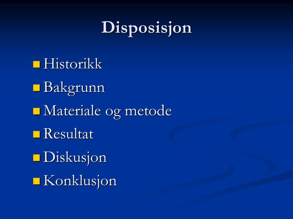 Disposisjon Historikk Historikk Bakgrunn Bakgrunn Materiale og metode Materiale og metode Resultat Resultat Diskusjon Diskusjon Konklusjon Konklusjon