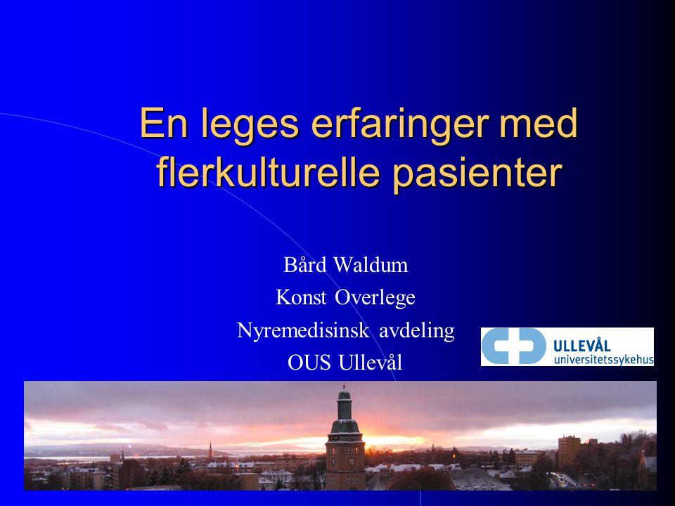 En leges erfaringer med flerkulturelle pasienter Bård Waldum Konst Overlege Nyremedisinsk avdeling OUS Ullevål
