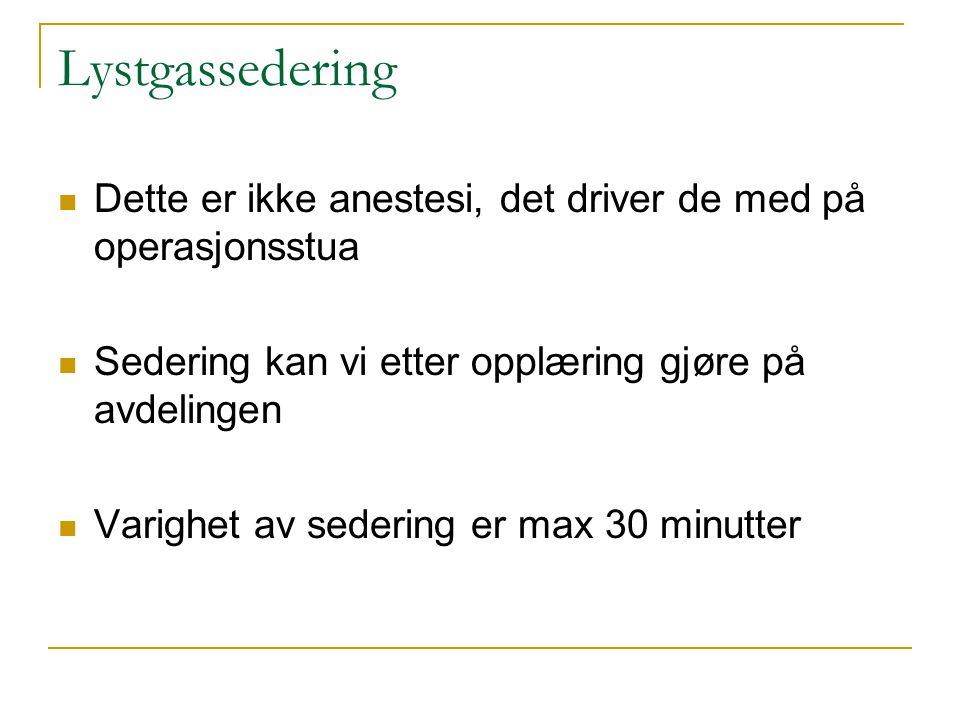 Lystgassedering Dette er ikke anestesi, det driver de med på operasjonsstua Sedering kan vi etter opplæring gjøre på avdelingen Varighet av sedering e