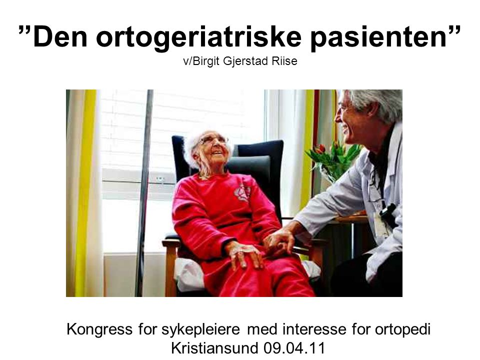 Den ortogeriatriske pasienten v/Birgit Gjerstad Riise Kongress for sykepleiere med interesse for ortopedi Kristiansund 09.04.11