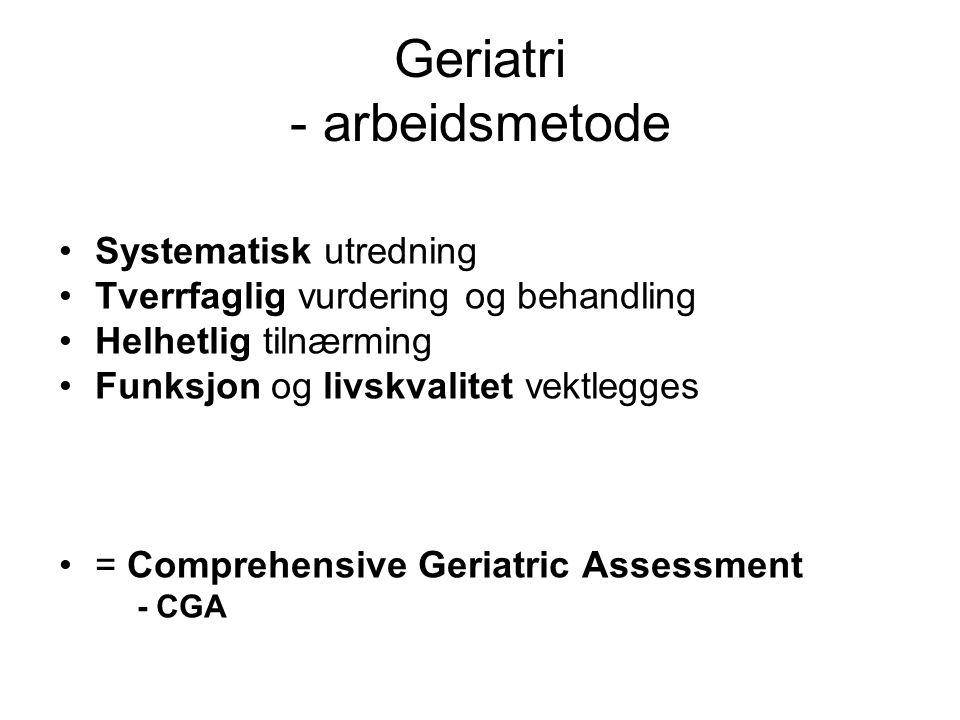 Geriatri - arbeidsmetode Systematisk utredning Tverrfaglig vurdering og behandling Helhetlig tilnærming Funksjon og livskvalitet vektlegges = Comprehensive Geriatric Assessment - CGA