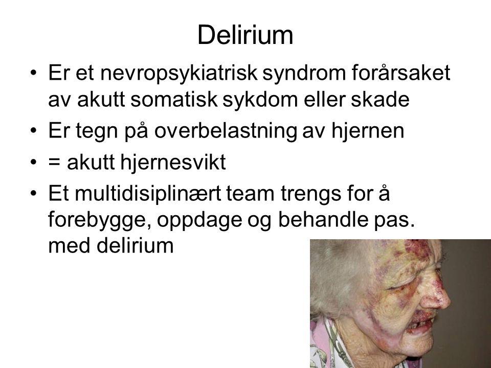 Delirium Er et nevropsykiatrisk syndrom forårsaket av akutt somatisk sykdom eller skade Er tegn på overbelastning av hjernen = akutt hjernesvikt Et multidisiplinært team trengs for å forebygge, oppdage og behandle pas.