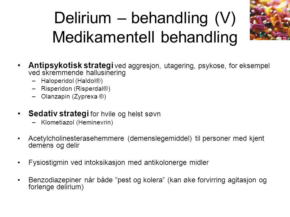 Delirium – behandling (V) Medikamentell behandling Antipsykotisk strategi ved aggresjon, utagering, psykose, for eksempel ved skremmende hallusinering –Haloperidol (Haldol®) –Risperidon (Risperdal®) –Olanzapin (Zyprexa ®) Sedativ strategi for hvile og helst søvn –Klometiazol (Heminevrin) Acetylcholinesterasehemmere (demenslegemiddel) til personer med kjent demens og delir Fysiostigmin ved intoksikasjon med antikolonerge midler Benzodiazepiner når både pest og kolera (kan øke forvirring agitasjon og forlenge delirium)