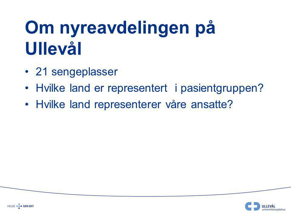 Om nyreavdelingen på Ullevål 21 sengeplasser Hvilke land er representert i pasientgruppen? Hvilke land representerer våre ansatte?