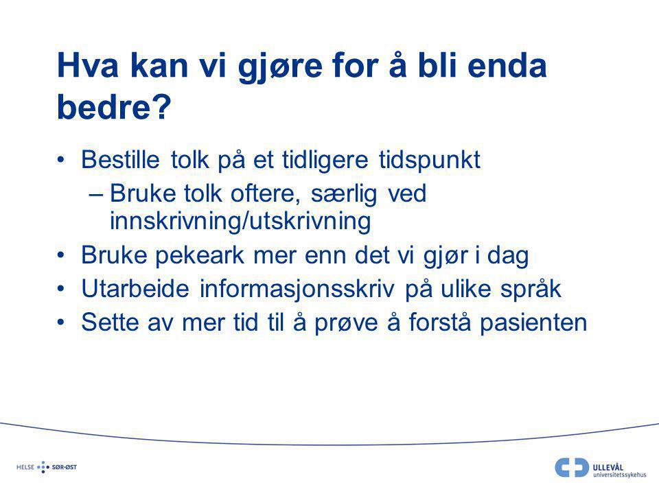 Hva kan vi gjøre for å bli enda bedre? Bestille tolk på et tidligere tidspunkt –Bruke tolk oftere, særlig ved innskrivning/utskrivning Bruke pekeark m