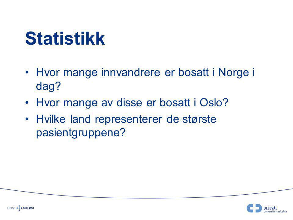 Statistikk Hvor mange innvandrere er bosatt i Norge i dag? Hvor mange av disse er bosatt i Oslo? Hvilke land representerer de største pasientgruppene?