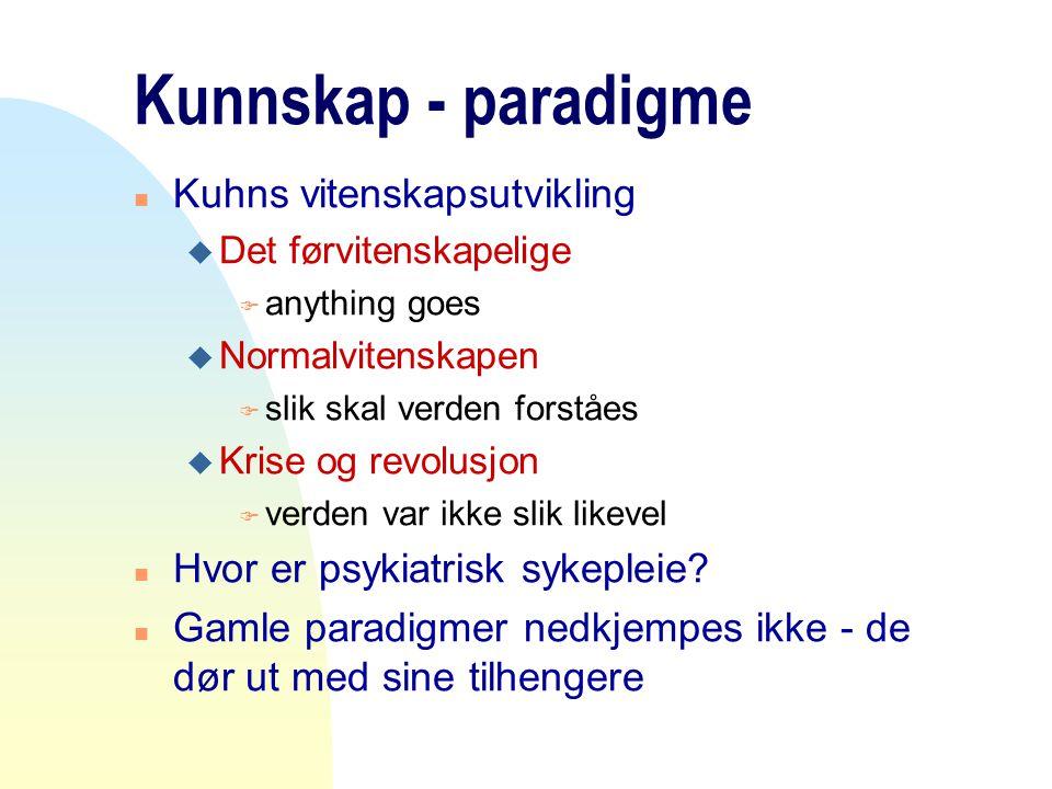Kunnskap - paradigme n Kuhns vitenskapsutvikling u Det førvitenskapelige F anything goes u Normalvitenskapen F slik skal verden forståes u Krise og re