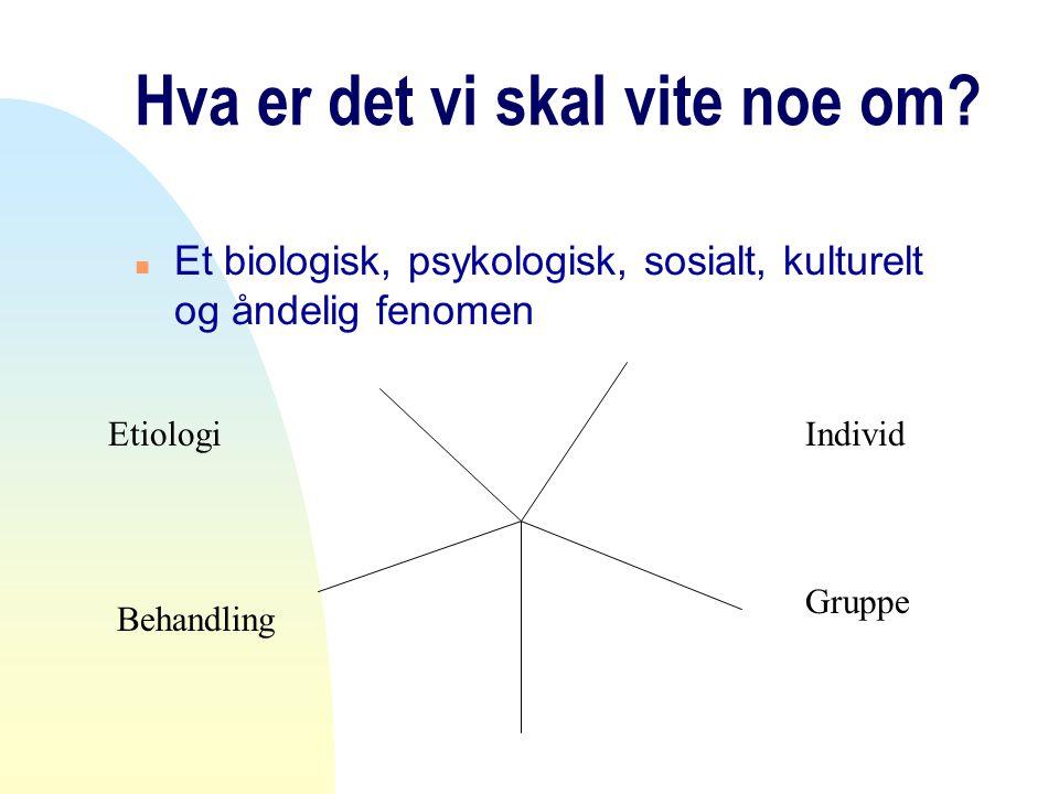 Hva er det vi skal vite noe om? n Et biologisk, psykologisk, sosialt, kulturelt og åndelig fenomen Etiologi Behandling Individ Gruppe