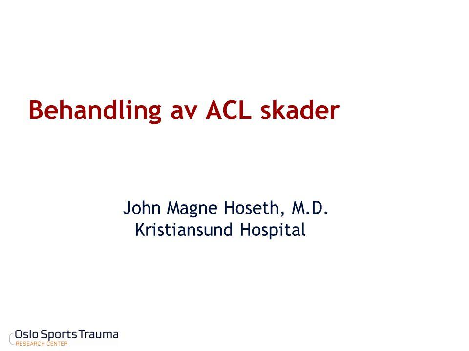 Behandling av ACL skader John Magne Hoseth, M.D. Kristiansund Hospital