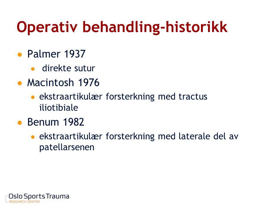 Operativ behandling-historikk Palmer 1937 direkte sutur Macintosh 1976 ekstraartikulær forsterkning med tractus iliotibiale Benum 1982 ekstraartikulær
