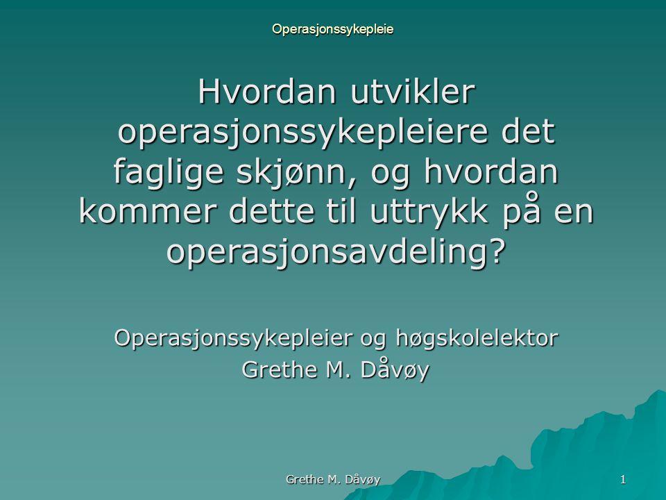 Grethe M. Dåvøy 1 Operasjonssykepleie Hvordan utvikler operasjonssykepleiere det faglige skjønn, og hvordan kommer dette til uttrykk på en operasjonsa
