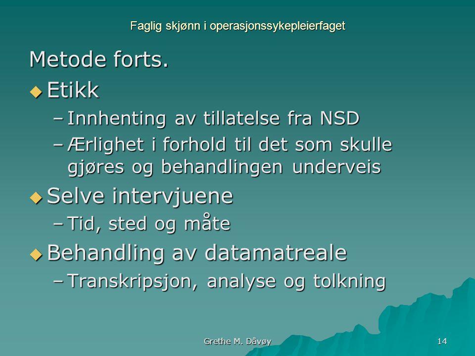 Grethe M. Dåvøy 14 Faglig skjønn i operasjonssykepleierfaget Metode forts.  Etikk –Innhenting av tillatelse fra NSD –Ærlighet i forhold til det som s