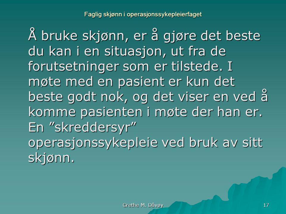 Grethe M. Dåvøy 17 Faglig skjønn i operasjonssykepleierfaget Å bruke skjønn, er å gjøre det beste du kan i en situasjon, ut fra de forutsetninger som