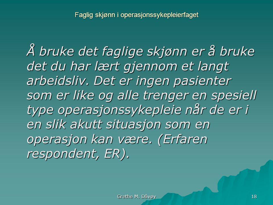 Grethe M. Dåvøy 18 Faglig skjønn i operasjonssykepleierfaget Å bruke det faglige skjønn er å bruke det du har lært gjennom et langt arbeidsliv. Det er