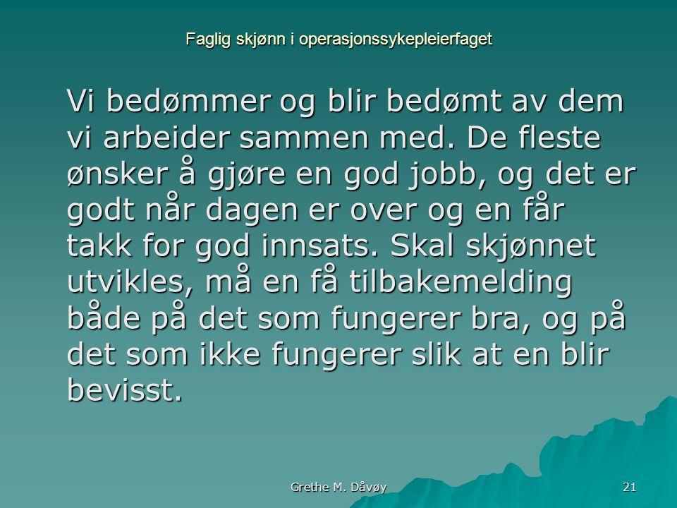 Grethe M. Dåvøy 21 Faglig skjønn i operasjonssykepleierfaget Vi bedømmer og blir bedømt av dem vi arbeider sammen med. De fleste ønsker å gjøre en god