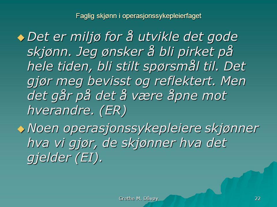 Grethe M. Dåvøy 22 Faglig skjønn i operasjonssykepleierfaget  Det er miljø for å utvikle det gode skjønn. Jeg ønsker å bli pirket på hele tiden, bli