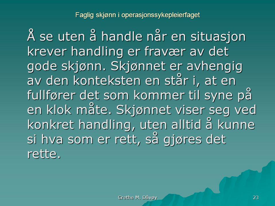 Grethe M. Dåvøy 23 Faglig skjønn i operasjonssykepleierfaget Å se uten å handle når en situasjon krever handling er fravær av det gode skjønn. Skjønne