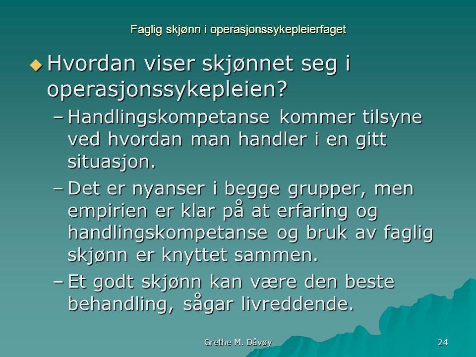 Grethe M. Dåvøy 24 Faglig skjønn i operasjonssykepleierfaget  Hvordan viser skjønnet seg i operasjonssykepleien? –Handlingskompetanse kommer tilsyne