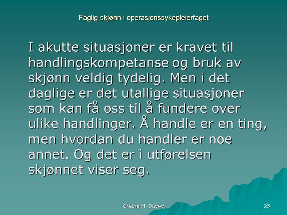 Grethe M. Dåvøy 25 Faglig skjønn i operasjonssykepleierfaget I akutte situasjoner er kravet til handlingskompetanse og bruk av skjønn veldig tydelig.
