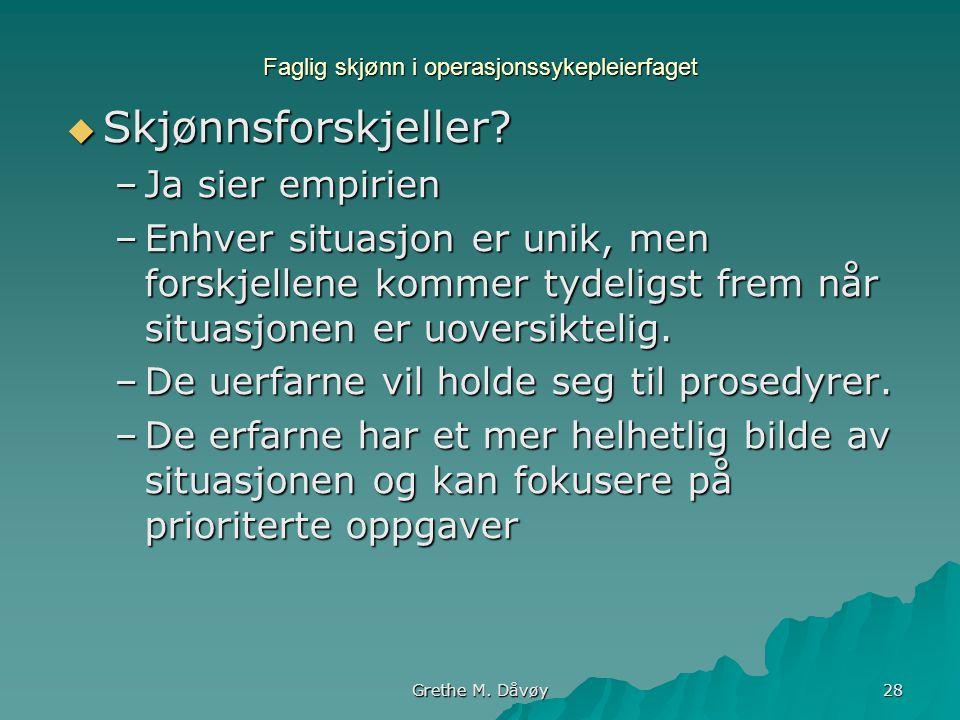 Grethe M. Dåvøy 28 Faglig skjønn i operasjonssykepleierfaget  Skjønnsforskjeller? –Ja sier empirien –Enhver situasjon er unik, men forskjellene komme