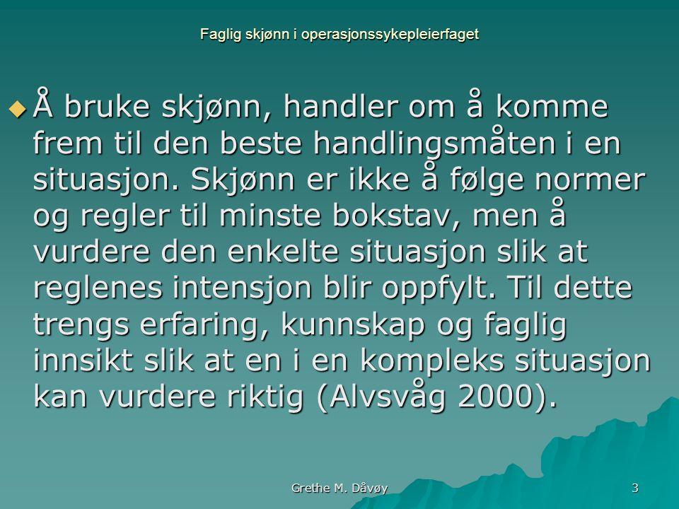 Grethe M. Dåvøy 3 Faglig skjønn i operasjonssykepleierfaget  Å bruke skjønn, handler om å komme frem til den beste handlingsmåten i en situasjon. Skj