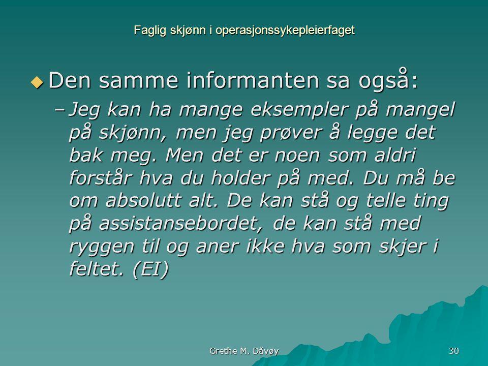 Grethe M. Dåvøy 30 Faglig skjønn i operasjonssykepleierfaget  Den samme informanten sa også: –Jeg kan ha mange eksempler på mangel på skjønn, men jeg