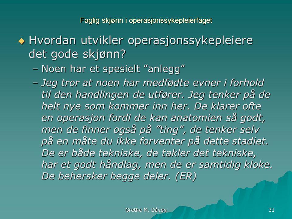 """Grethe M. Dåvøy 31 Faglig skjønn i operasjonssykepleierfaget  Hvordan utvikler operasjonssykepleiere det gode skjønn? –Noen har et spesielt """"anlegg"""""""