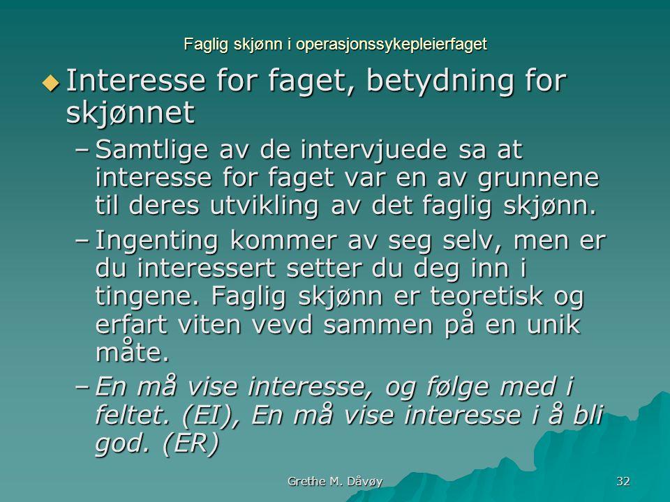 Grethe M. Dåvøy 32 Faglig skjønn i operasjonssykepleierfaget  Interesse for faget, betydning for skjønnet –Samtlige av de intervjuede sa at interesse