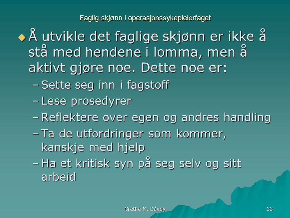 Grethe M. Dåvøy 33 Faglig skjønn i operasjonssykepleierfaget  Å utvikle det faglige skjønn er ikke å stå med hendene i lomma, men å aktivt gjøre noe.