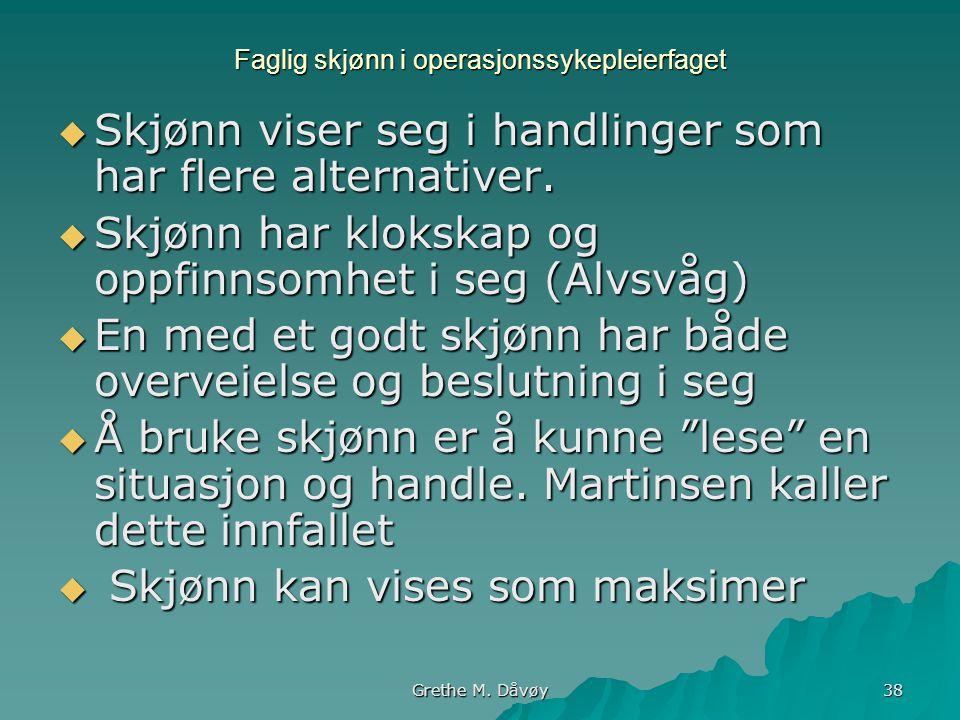 Grethe M. Dåvøy 38 Faglig skjønn i operasjonssykepleierfaget  Skjønn viser seg i handlinger som har flere alternativer.  Skjønn har klokskap og oppf