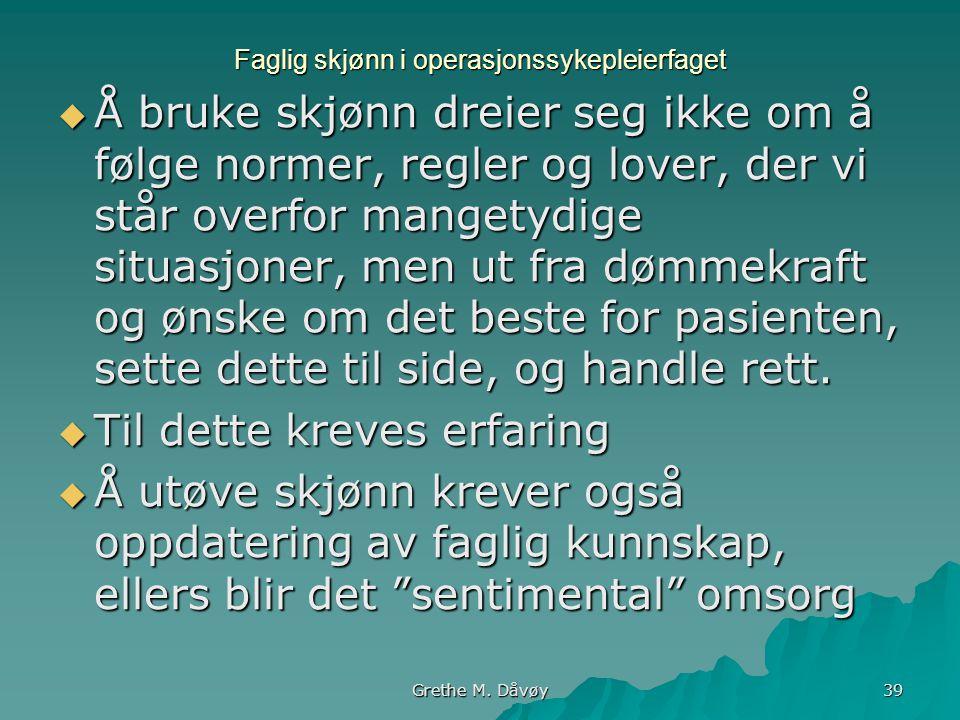 Grethe M. Dåvøy 39 Faglig skjønn i operasjonssykepleierfaget  Å bruke skjønn dreier seg ikke om å følge normer, regler og lover, der vi står overfor