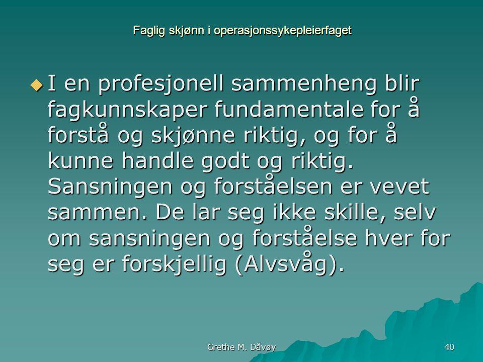 Grethe M. Dåvøy 40 Faglig skjønn i operasjonssykepleierfaget  I en profesjonell sammenheng blir fagkunnskaper fundamentale for å forstå og skjønne ri