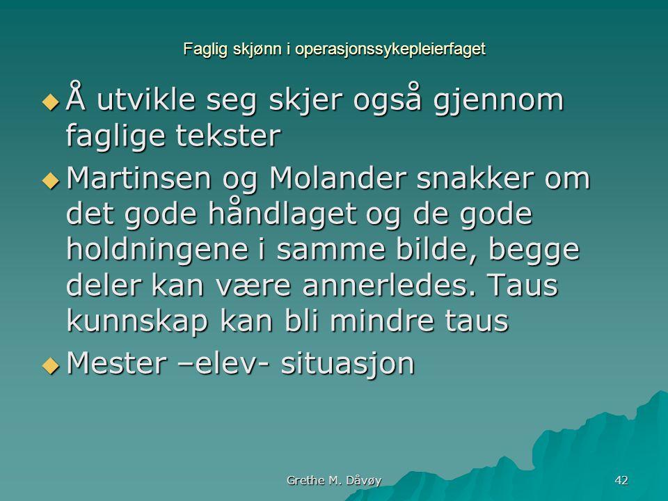 Grethe M. Dåvøy 42 Faglig skjønn i operasjonssykepleierfaget  Å utvikle seg skjer også gjennom faglige tekster  Martinsen og Molander snakker om det