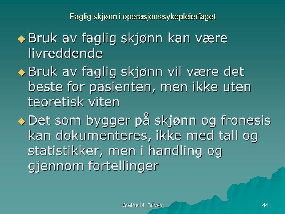 Grethe M. Dåvøy 44 Faglig skjønn i operasjonssykepleierfaget  Bruk av faglig skjønn kan være livreddende  Bruk av faglig skjønn vil være det beste f