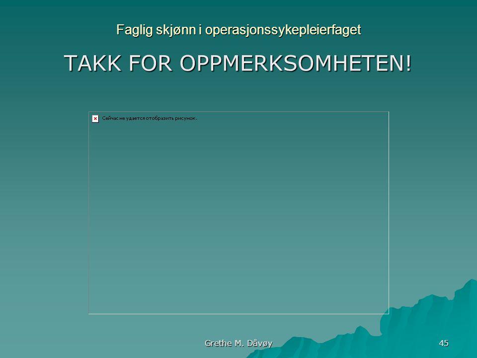 Grethe M. Dåvøy 45 Faglig skjønn i operasjonssykepleierfaget TAKK FOR OPPMERKSOMHETEN!