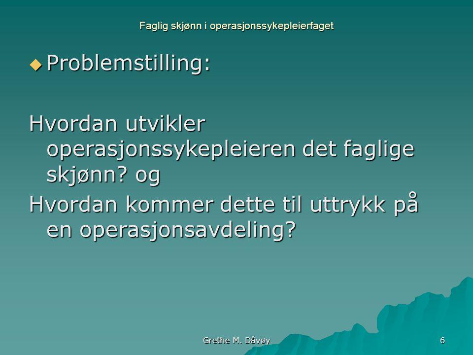Grethe M. Dåvøy 6 Faglig skjønn i operasjonssykepleierfaget  Problemstilling: Hvordan utvikler operasjonssykepleieren det faglige skjønn? og Hvordan