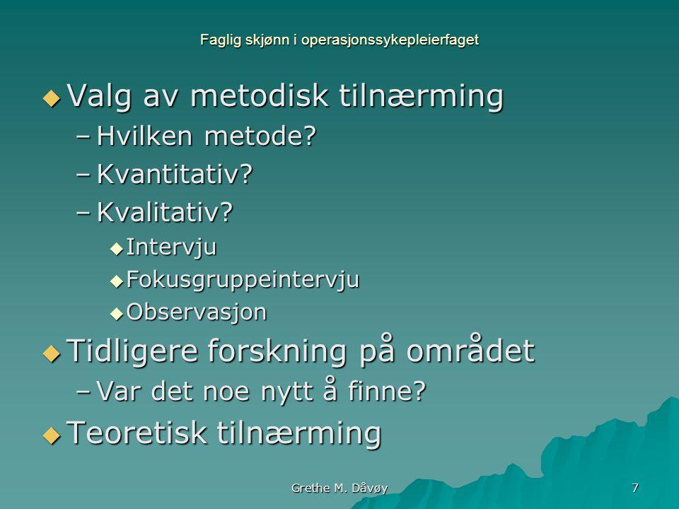 Grethe M. Dåvøy 7 Faglig skjønn i operasjonssykepleierfaget VVVValg av metodisk tilnærming –H–H–H–Hvilken metode? –K–K–K–Kvantitativ? –K–K–K–Kvali