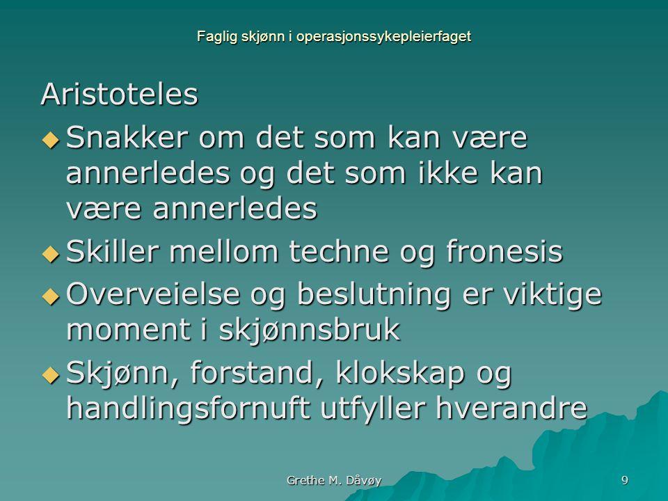Grethe M. Dåvøy 9 Faglig skjønn i operasjonssykepleierfaget Aristoteles  Snakker om det som kan være annerledes og det som ikke kan være annerledes 