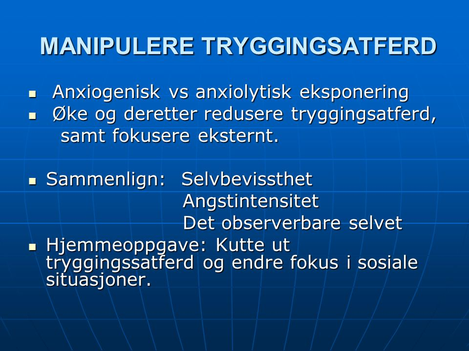 MANIPULERE TRYGGINGSATFERD MANIPULERE TRYGGINGSATFERD Anxiogenisk vs anxiolytisk eksponering Anxiogenisk vs anxiolytisk eksponering Øke og deretter re