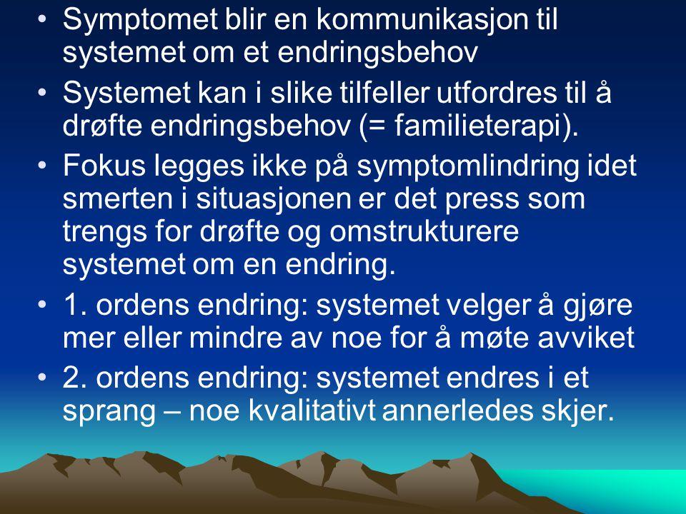 Symptomet blir en kommunikasjon til systemet om et endringsbehov Systemet kan i slike tilfeller utfordres til å drøfte endringsbehov (= familieterapi)