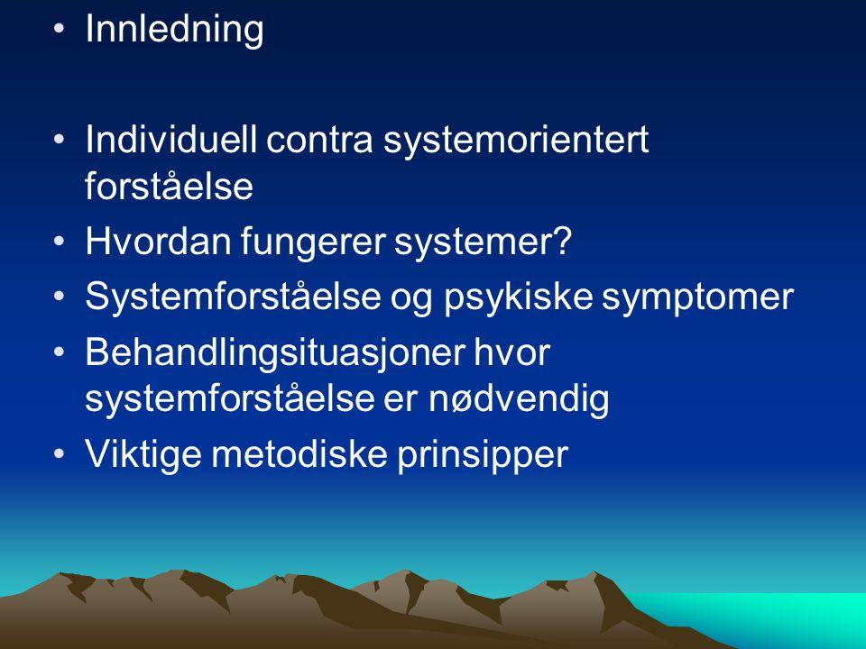 Innledning Individuell contra systemorientert forståelse Hvordan fungerer systemer? Systemforståelse og psykiske symptomer Behandlingsituasjoner hvor